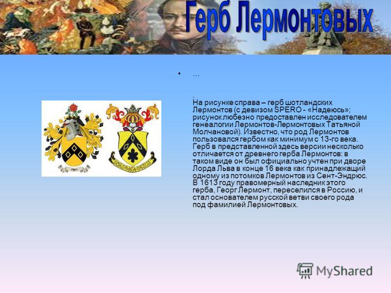 …. На рисунке справа – герб шотландских Лермонтов (с девизом SPERO - «Надеюсь»; рисунок любезно предоставлен исследователем генеалогии Лермонтов-Лермонтовых Татьяной Молчановой). Известно, что род Лермонтов пользовался гербом как минимум с 13-го века