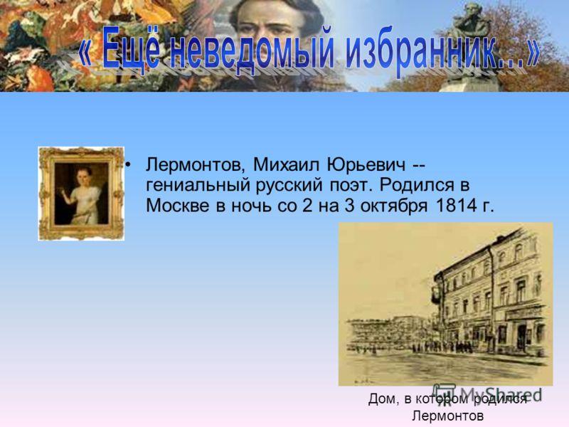 Лермонтов, Михаил Юрьевич -- гениальный русский поэт. Родился в Москве в ночь со 2 на 3 октября 1814 г. Дом, в котором родился Лермонтов