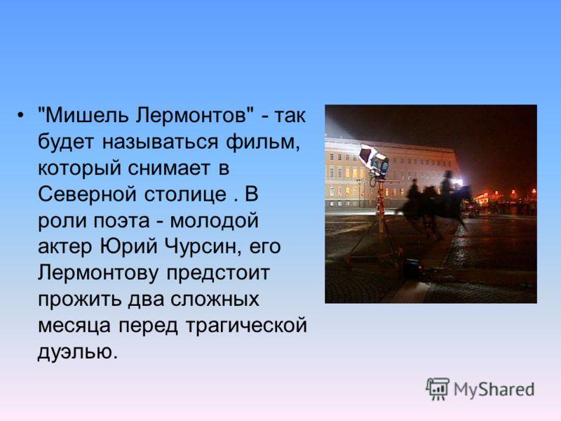 Мишель Лермонтов - так будет называться фильм, который снимает в Северной столице. В роли поэта - молодой актер Юрий Чурсин, его Лермонтову предстоит прожить два сложных месяца перед трагической дуэлью.