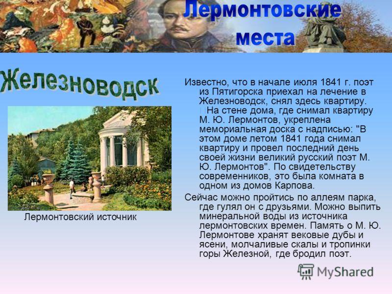 Известно, что в начале июля 1841 г. поэт из Пятигорска приехал на лечение в Железноводск, снял здесь квартиру. На стене дома, где снимал квартиру М. Ю. Лермонтов, укреплена мемориальная доска с надписью: