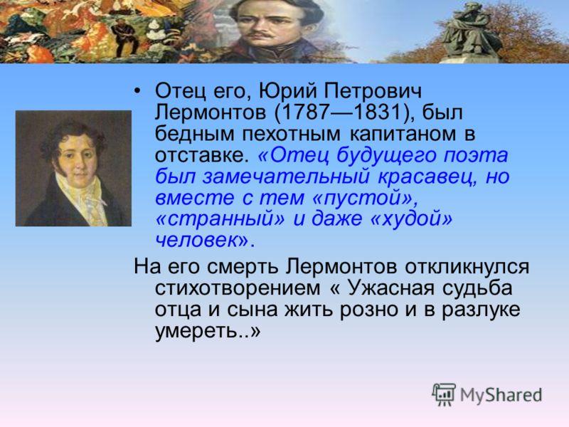Отец его, Юрий Петрович Лермонтов (17871831), был бедным пехотным капитаном в отставке. «Отец будущего поэта был замечательный красавец, но вместе с тем «пустой», «странный» и даже «худой» человек». На его смерть Лермонтов откликнулся стихотворением