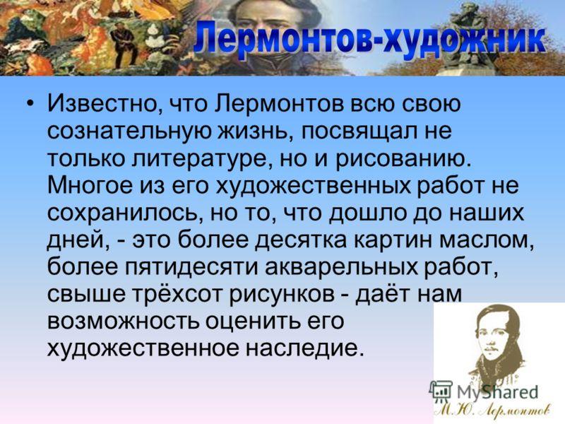 Известно, что Лермонтов всю свою сознательную жизнь, посвящал не только литературе, но и рисованию. Многое из его художественных работ не сохранилось, но то, что дошло до наших дней, - это более десятка картин маслом, более пятидесяти акварельных раб