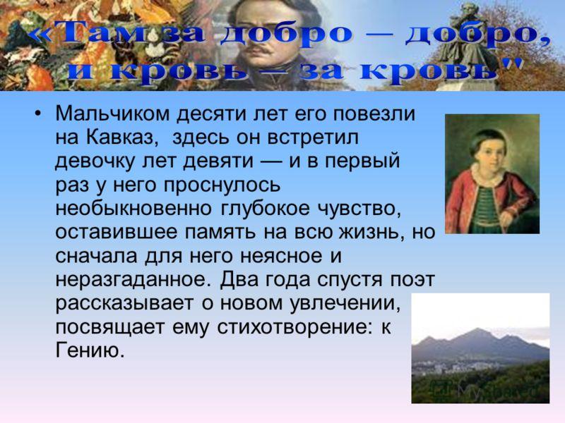 Мальчиком десяти лет его повезли на Кавказ, здесь он встретил девочку лет девяти и в первый раз у него проснулось необыкновенно глубокое чувство, оставившее память на всю жизнь, но сначала для него неясное и неразгаданное. Два года спустя поэт расска