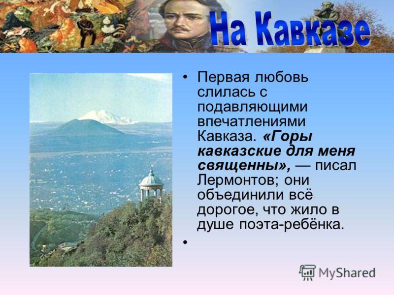 Первая любовь слилась с подавляющими впечатлениями Кавказа. «Горы кавказские для меня священны», писал Лермонтов; они объединили всё дорогое, что жило в душе поэта-ребёнка.