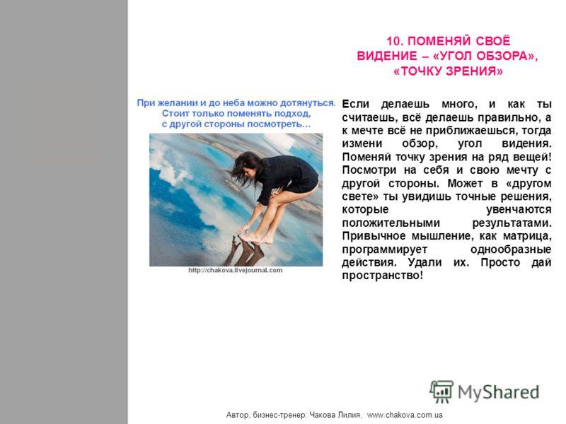 Автор, бизнес-тренер: Чакова Лилия, www.chakova.com.ua Если делаешь много, и как ты считаешь, всё делаешь правильно, а к мечте всё не приближаешься, тогда измени обзор, угол видения. Поменяй точку зрения на ряд вещей! Посмотри на себя и свою мечту с
