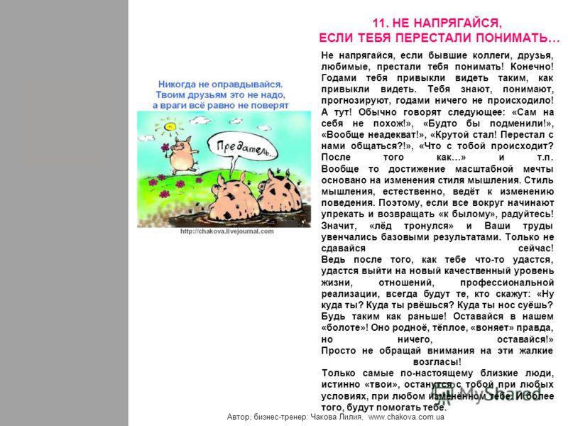 Автор, бизнес-тренер: Чакова Лилия, www.chakova.com.ua Не напрягайся, если бывшие коллеги, друзья, любимые, престали тебя понимать! Конечно! Годами тебя привыкли видеть таким, как привыкли видеть. Тебя знают, понимают, прогнозируют, годами ничего не