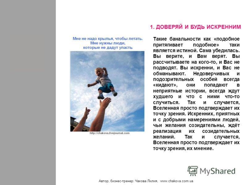 Автор, бизнес-тренер: Чакова Лилия, www.chakova.com.ua Такие банальности как «подобное притягивает подобное» таки является истиной. Сама убедилась. Вы верите, и Вам верят. Вы рассчитываете на кого-то, и Вас не подводят. Вы искренни, и Вас не обманыва