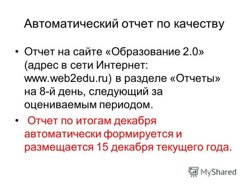 Автоматический отчет по качеству Отчет на сайте «Образование 2.0» (адрес в сети Интернет: www.web2edu.ru) в разделе «Отчеты» на 8-й день, следующий за оцениваемым периодом. Отчет по итогам декабря автоматически формируется и размещается 15 декабря те