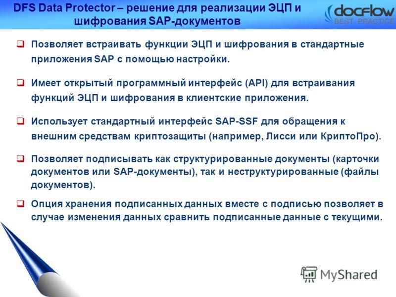 DFS Data Protector – решение для реализации ЭЦП и шифрования SAP-документов Позволяет встраивать функции ЭЦП и шифрования в стандартные приложения SAP с помощью настройки. Имеет открытый программный интерфейс (API) для встраивания функций ЭЦП и шифро