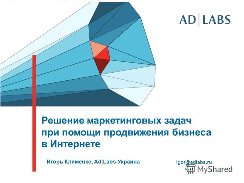 Решение маркетинговых задач при помощи продвижения бизнеса в Интернете Игорь Клименко, Ad|Labs-Украина igor@adlabs.ru