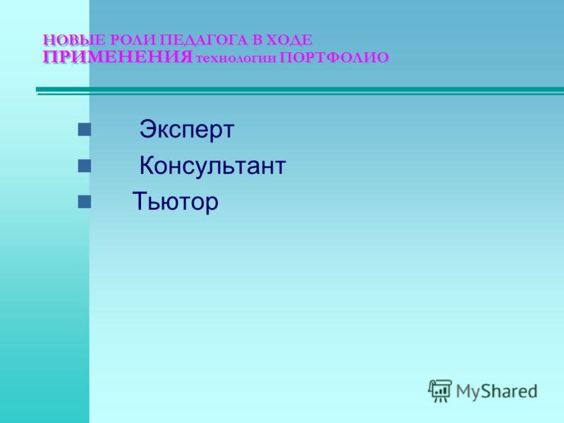 НОВЫЕ РОЛИ ПЕДАГОГА В ХОДЕ ПРИМЕНЕНИЯ технологии ПОРТФОЛИО Эксперт Консультант Тьютор