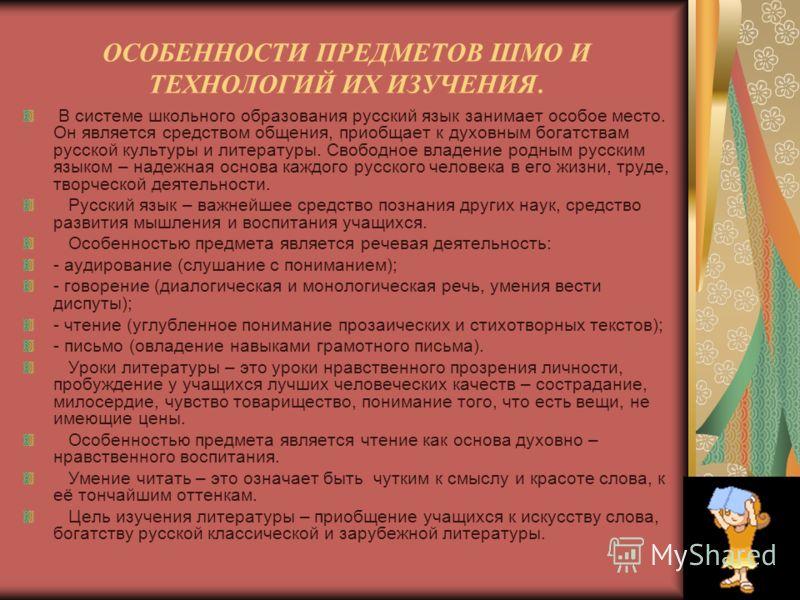 ОСОБЕННОСТИ ПРЕДМЕТОВ ШМО И ТЕХНОЛОГИЙ ИХ ИЗУЧЕНИЯ. В системе школьного образования русский язык занимает особое место. Он является средством общения, приобщает к духовным богатствам русской культуры и литературы. Свободное владение родным русским яз