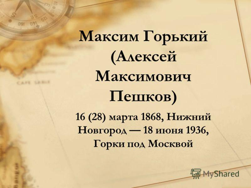 Максим Горький (Алексей Максимович Пешков) 16 (28) марта 1868, Нижний Новгород 18 июня 1936, Горки под Москвой