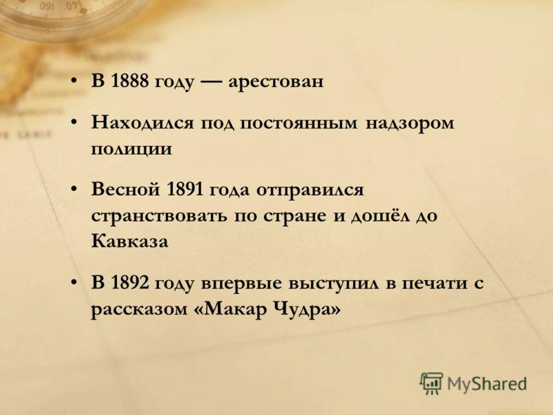 В 1888 году арестован Находился под постоянным надзором полиции Весной 1891 года отправился странствовать по стране и дошёл до Кавказа В 1892 году впервые выступил в печати с рассказом «Макар Чудра»
