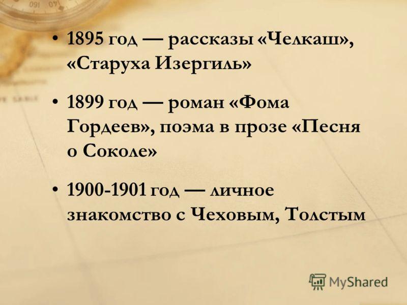 1895 год рассказы «Челкаш», «Старуха Изергиль» 1899 год роман «Фома Гордеев», поэма в прозе «Песня о Соколе» 1900-1901 год личное знакомство с Чеховым, Толстым