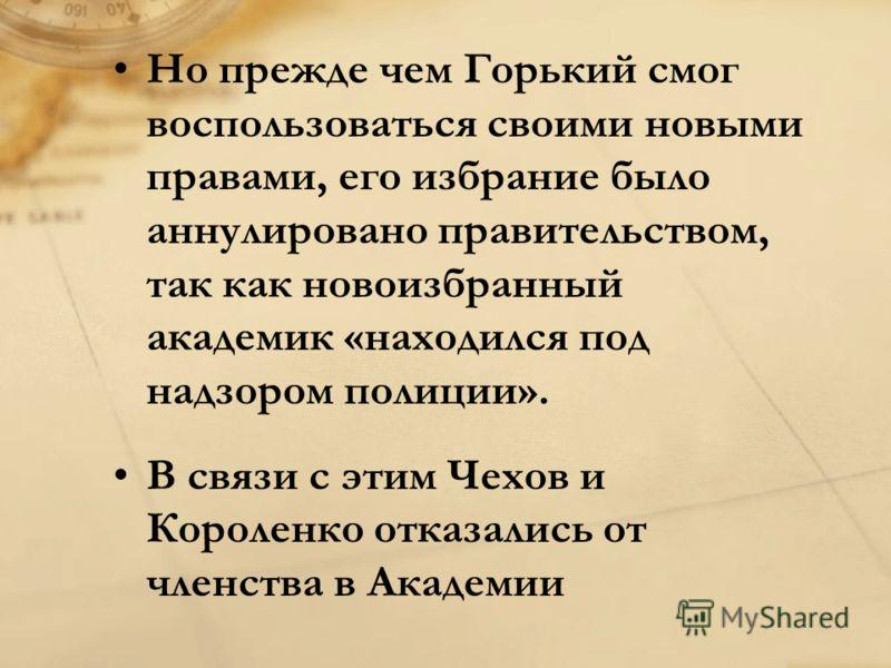 Но прежде чем Горький смог воспользоваться своими новыми правами, его избрание было аннулировано правительством, так как новоизбранный академик «находился под надзором полиции». В связи с этим Чехов и Короленко отказались от членства в Академии