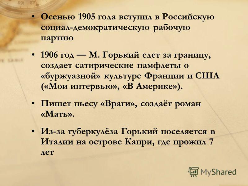 Осенью 1905 года вступил в Российскую социал-демократическую рабочую партию 1906 год M. Горький едет за границу, создает сатирические памфлеты о «буржуазной» культуре Франции и США («Мои интервью», «В Америке»). Пишет пьесу «Враги», создаёт роман «Ма