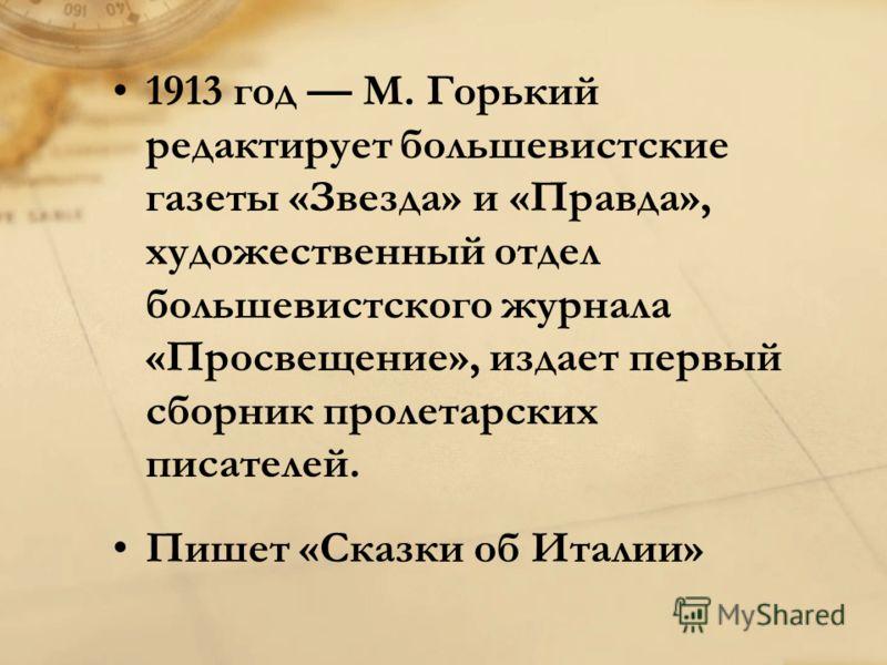 1913 год M. Горький редактирует большевистские газеты «Звезда» и «Правда», художественный отдел большевистского журнала «Просвещение», издает первый сборник пролетарских писателей. Пишет «Сказки об Италии»