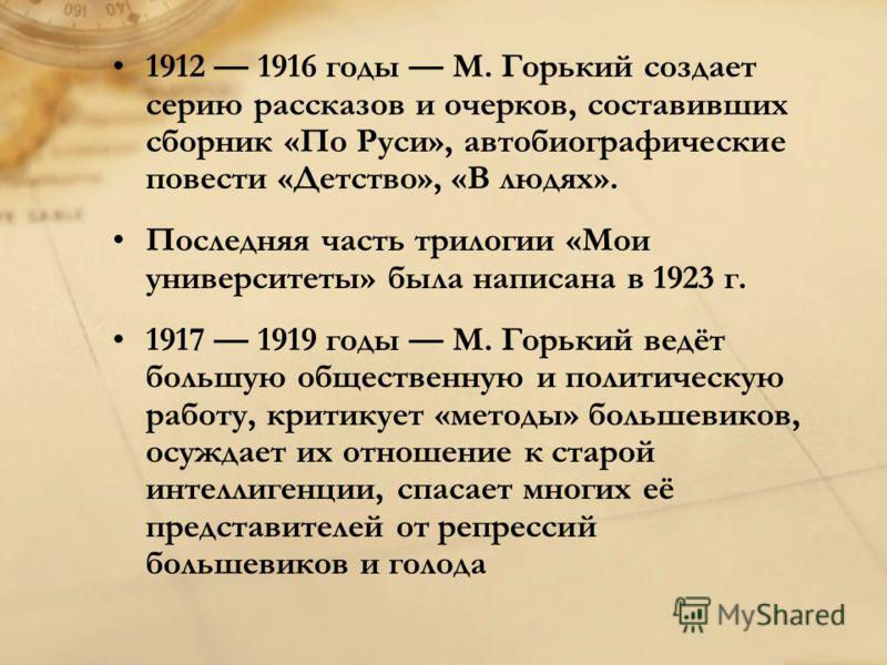 1912 1916 годы M. Горький создает серию рассказов и очерков, составивших сборник «По Руси», автобиографические повести «Детство», «В людях». Последняя часть трилогии «Мои университеты» была написана в 1923 г. 1917 1919 годы M. Горький ведёт большую о
