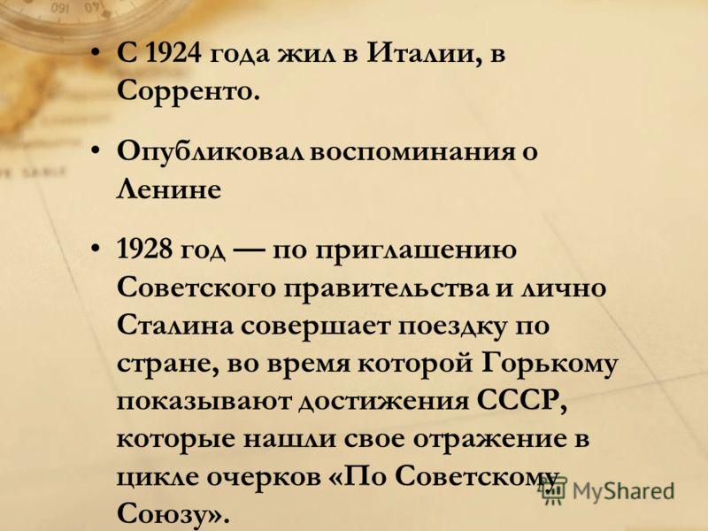 С 1924 года жил в Италии, в Сорренто. Опубликовал воспоминания о Ленине 1928 год по приглашению Советского правительства и лично Сталина совершает поездку по стране, во время которой Горькому показывают достижения СССР, которые нашли свое отражение в
