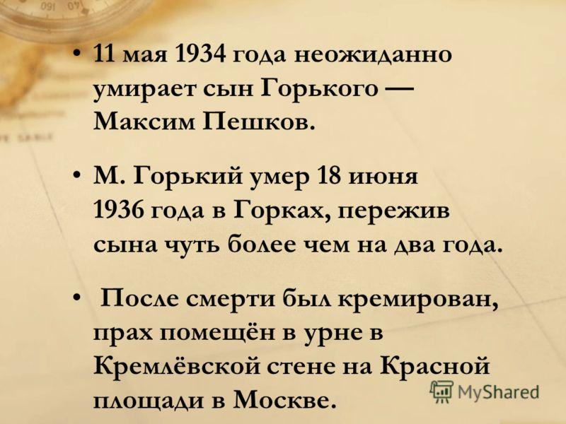 11 мая 1934 года неожиданно умирает сын Горького Максим Пешков. M. Горький умер 18 июня 1936 года в Горках, пережив сына чуть более чем на два года. После смерти был кремирован, прах помещён в урне в Кремлёвской стене на Красной площади в Москве.