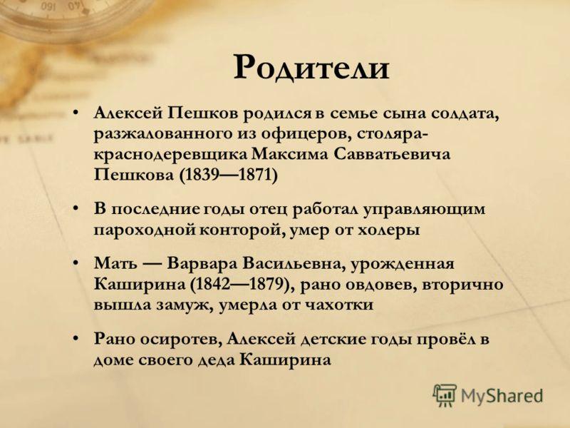 Родители Алексей Пешков родился в семье сына солдата, разжалованного из офицеров, столяра- краснодеревщика Максима Савватьевича Пешкова (18391871) В последние годы отец работал управляющим пароходной конторой, умер от холеры Мать Варвара Васильевна,