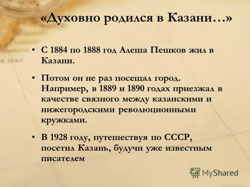 «Духовно родился в Казани…» С 1884 по 1888 год Алеша Пешков жил в Казани. Потом он не раз посещал город. Например, в 1889 и 1890 годах приезжал в качестве связного между казанскими и нижегородскими революционными кружками. В 1928 году, путешествуя по