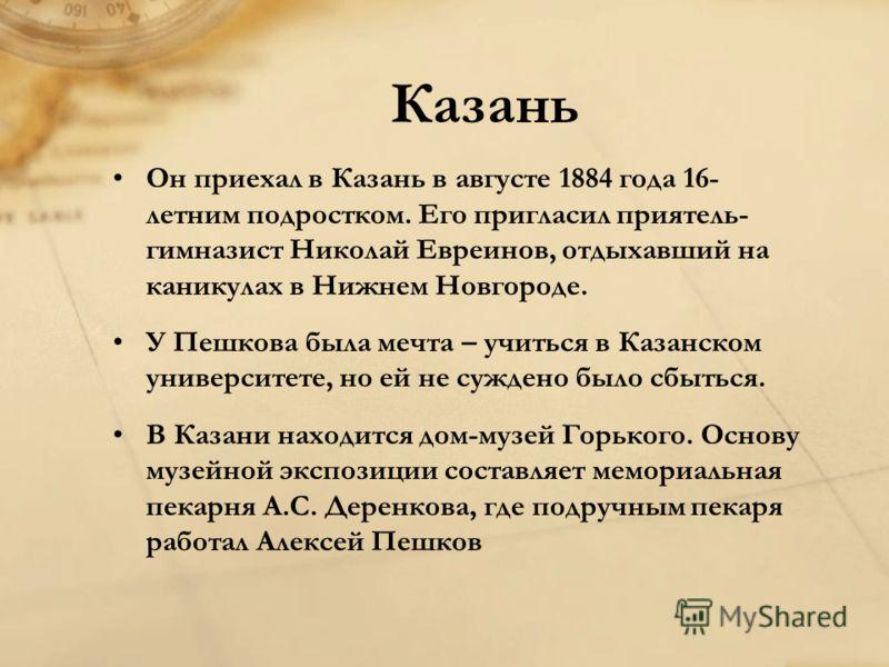 Казань Он приехал в Казань в августе 1884 года 16- летним подростком. Его пригласил приятель- гимназист Николай Евреинов, отдыхавший на каникулах в Нижнем Новгороде. У Пешкова была мечта – учиться в Казанском университете, но ей не суждено было сбыть