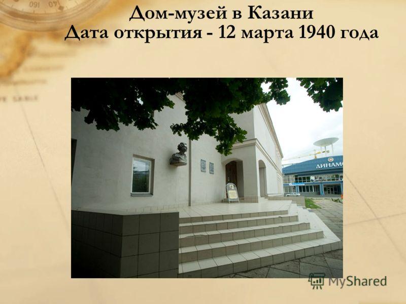 Дом-музей в Казани Дата открытия - 12 марта 1940 года