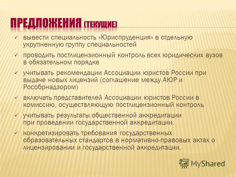 вывести специальность «Юриспруденция» в отдельную укрупненную группу специальностей проводить постлицензионный контроль всех юридических вузов в обязательном порядке учитывать рекомендации Ассоциации юристов России при выдаче новых лицензий (соглашен