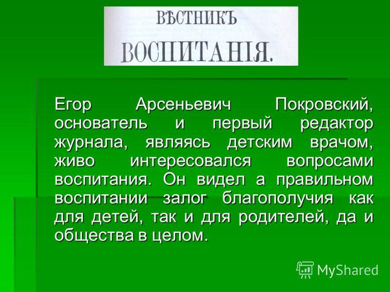 Егор Арсеньевич Покровский, основатель и первый редактор журнала, являясь детским врачом, живо интересовался вопросами воспитания. Он видел а правильном воспитании залог благополучия как для детей, так и для родителей, да и общества в целом. Егор Арс