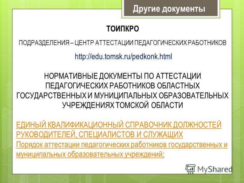 Другие документы ТОИПКРО ПОДРАЗДЕЛЕНИЯ – ЦЕНТР АТТЕСТАЦИИ ПЕДАГОГИЧЕСКИХ РАБОТНИКОВ http://edu.tomsk.ru/pedkonk.html НОРМАТИВНЫЕ ДОКУМЕНТЫ ПО АТТЕСТАЦИИ ПЕДАГОГИЧЕСКИХ РАБОТНИКОВ ОБЛАСТНЫХ ГОСУДАРСТВЕННЫХ И МУНИЦИПАЛЬНЫХ ОБРАЗОВАТЕЛЬНЫХ УЧРЕЖДЕНИЯХ Т