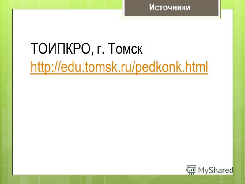Источники ТОИПКРО, г. Томск http://edu.tomsk.ru/pedkonk.html