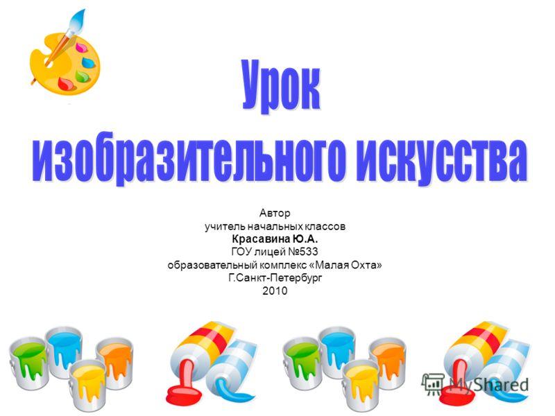 Автор учитель начальных классов Красавина Ю.А. ГОУ лицей 533 образовательный комплекс «Малая Охта» Г.Санкт-Петербург 2010