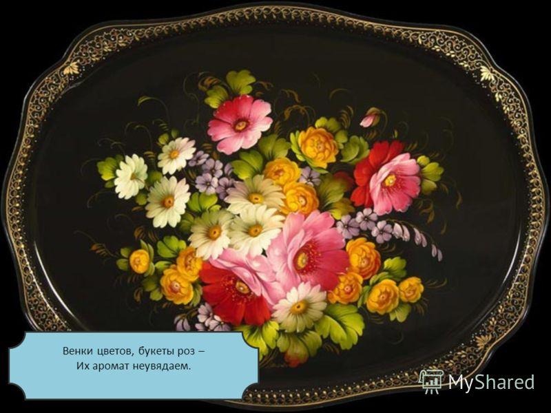 Венки цветов, букеты роз – Их аромат неувядаем.