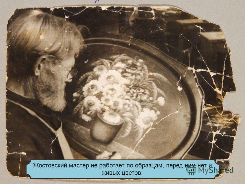 Жостовский мастер не работает по образцам, перед ним нет и живых цветов.