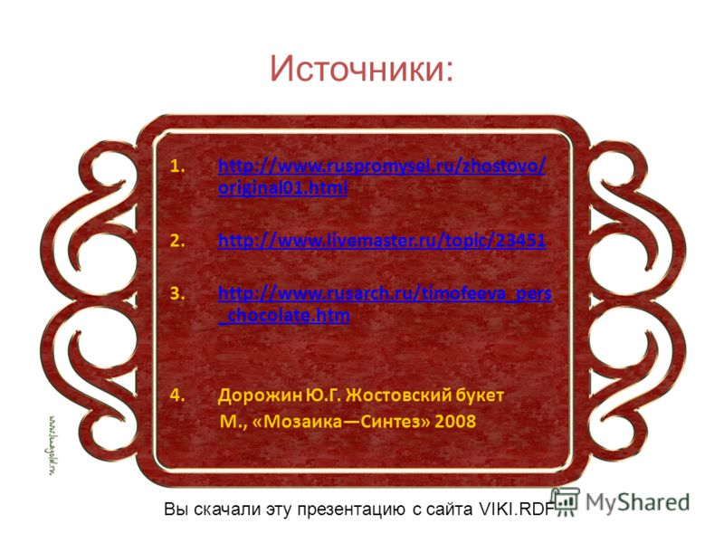 Источники: 1.http://www.ruspromysel.ru/zhostovo/ original01.htmlhttp://www.ruspromysel.ru/zhostovo/ original01.html 2.http://www.livemaster.ru/topic/23451http://www.livemaster.ru/topic/23451 3.http://www.rusarch.ru/timofeeva_pers _chocolate.htmhttp:/