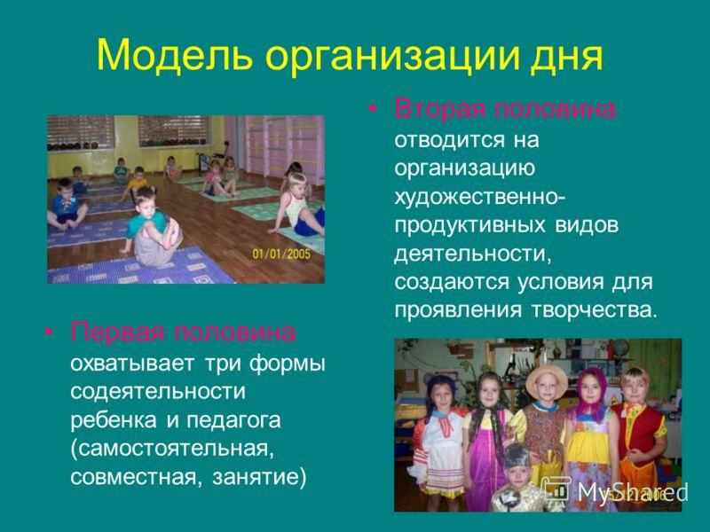 Модель организации дня Первая половина охватывает три формы содеятельности ребенка и педагога (самостоятельная, совместная, занятие) Вторая половина отводится на организацию художественно- продуктивных видов деятельности, создаются условия для проявл