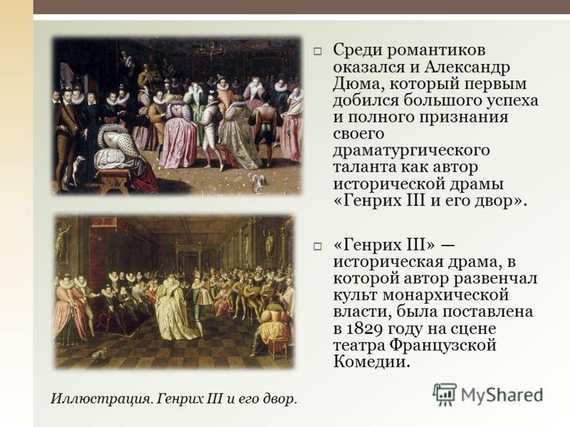 Среди романтиков оказался и Александр Дюма, который первым добился большого успеха и полного признания своего драматургического таланта как автор исторической драмы «Генрих III и его двор». «Генрих III» историческая драма, в которой автор развенчал к