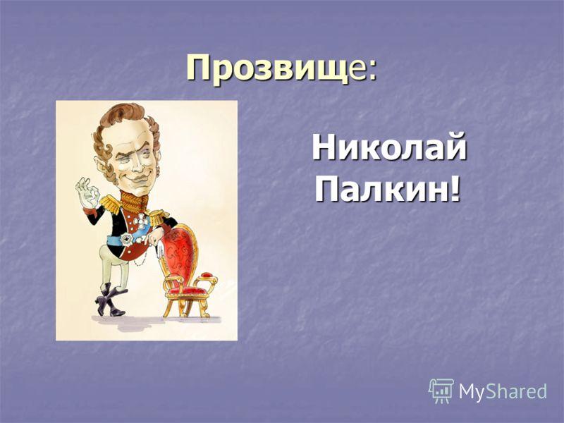 Прозвище: Николай Палкин! Николай Палкин!