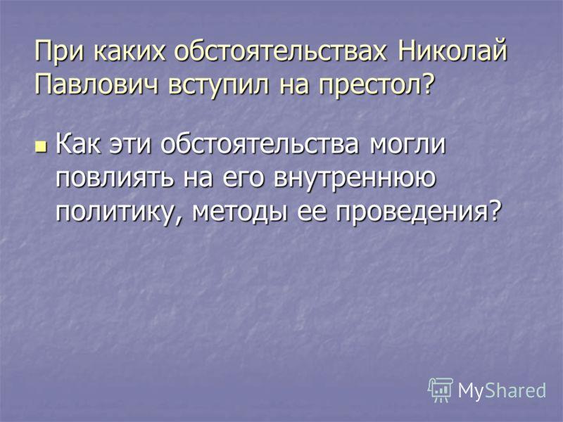 При каких обстоятельствах Николай Павлович вступил на престол? Как эти обстоятельства могли повлиять на его внутреннюю политику, методы ее проведения? Как эти обстоятельства могли повлиять на его внутреннюю политику, методы ее проведения?