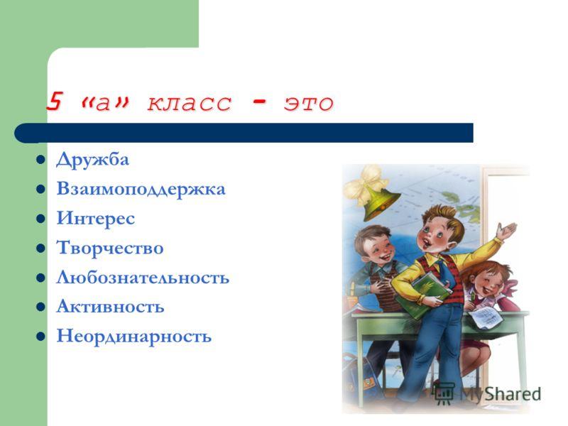 5 «а» класс - это Дружба Взаимоподдержка Интерес Творчество Любознательность Активность Неординарность