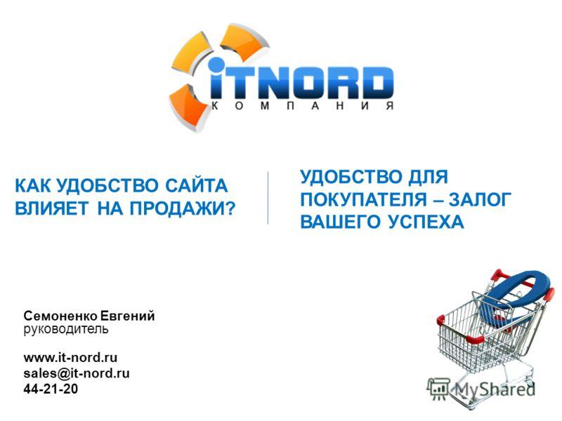 Семоненко Евгений руководитель www.it-nord.ru sales@it-nord.ru 44-21-20 УДОБСТВО ДЛЯ ПОКУПАТЕЛЯ – ЗАЛОГ ВАШЕГО УСПЕХА КАК УДОБСТВО САЙТА ВЛИЯЕТ НА ПРОДАЖИ?