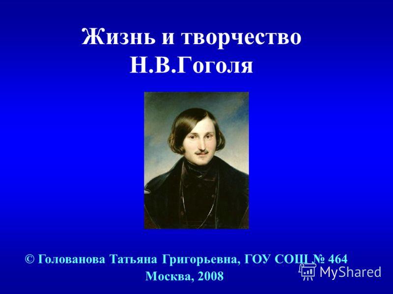 Жизнь и творчество Н.В.Гоголя © Голованова Татьяна Григорьевна, ГОУ СОШ 464 Москва, 2008