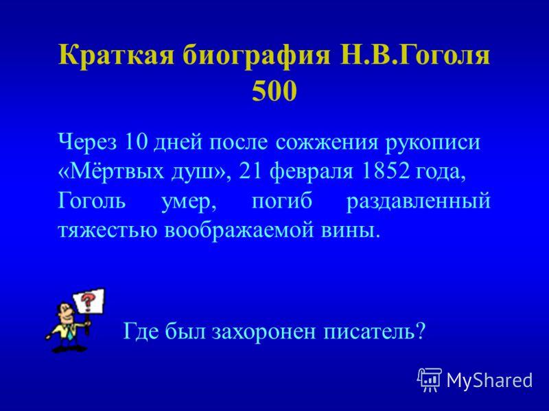 Краткая биография Н.В.Гоголя 500 Где был захоронен писатель? Через 10 дней после сожжения рукописи «Мёртвых душ», 21 февраля 1852 года, Гоголь умер, погиб раздавленный тяжестью воображаемой вины.