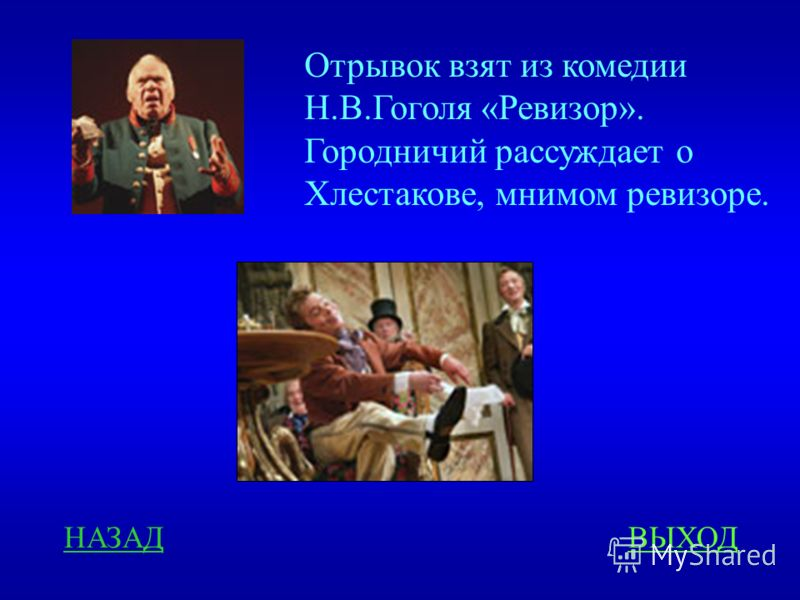 НАЗАДВЫХОД Отрывок взят из комедии Н.В.Гоголя «Ревизор». Городничий рассуждает о Хлестакове, мнимом ревизоре.