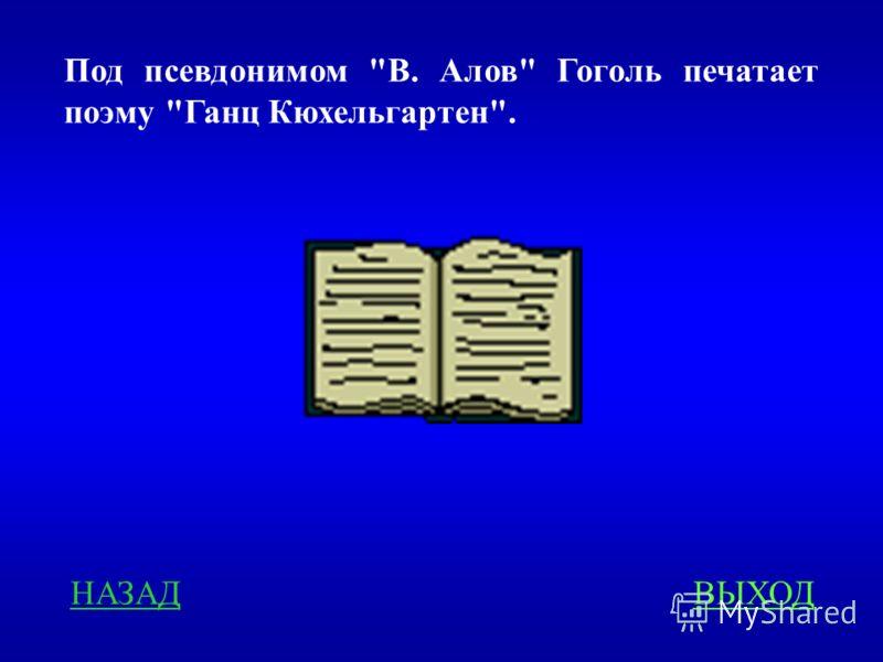 Под псевдонимом В. Алов Гоголь печатает поэму Ганц Кюхельгартен. НАЗАДВЫХОД