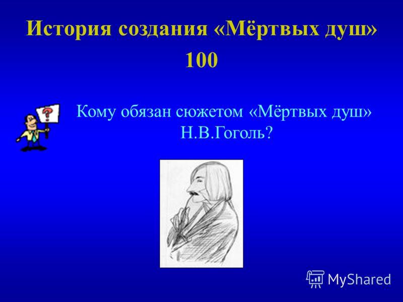 История создания «Мёртвых душ» 100 Кому обязан сюжетом «Мёртвых душ» Н.В.Гоголь?