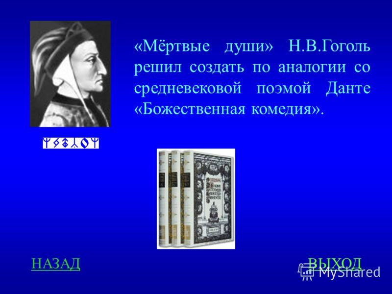 «Мёртвые души» Н.В.Гоголь решил создать по аналогии со средневековой поэмой Данте «Божественная комедия». НАЗАДВЫХОД