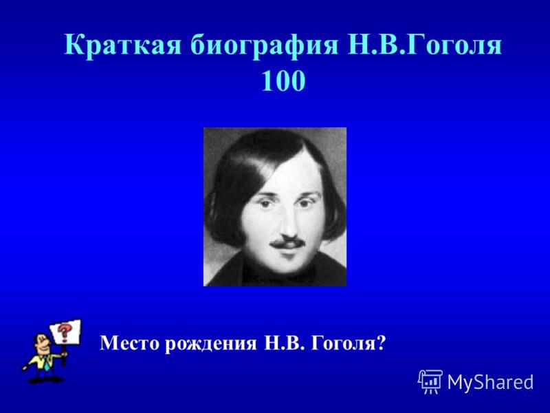 Краткая биография Н.В.Гоголя 100 Место рождения Н.В. Гоголя?